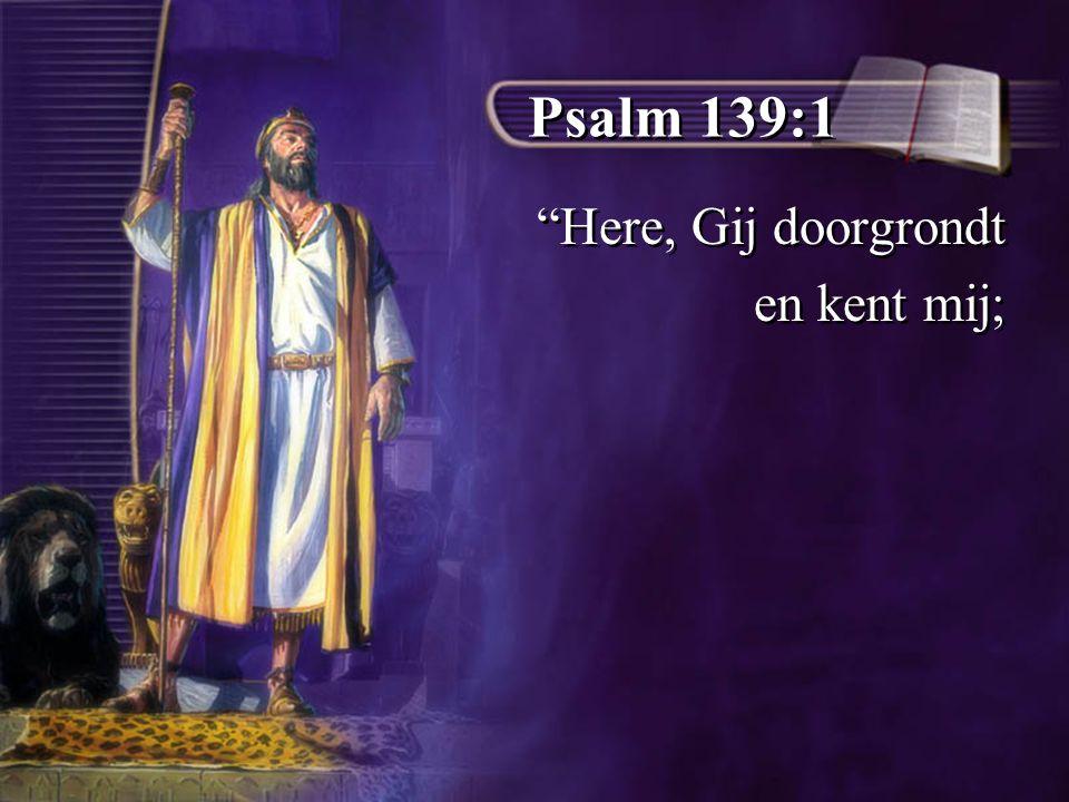 Psalm 139:1 Here, Gij doorgrondt en kent mij; Here, Gij doorgrondt en kent mij;