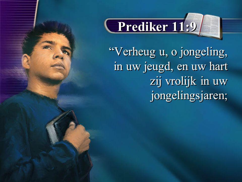 Prediker 11:9 Verheug u, o jongeling, in uw jeugd, en uw hart zij vrolijk in uw jongelingsjaren;