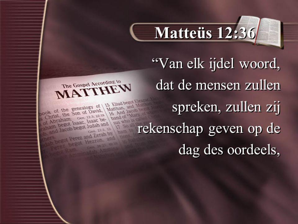 Matteüs 12:36 Van elk ijdel woord, dat de mensen zullen spreken, zullen zij rekenschap geven op de dag des oordeels, Van elk ijdel woord, dat de mensen zullen spreken, zullen zij rekenschap geven op de dag des oordeels,
