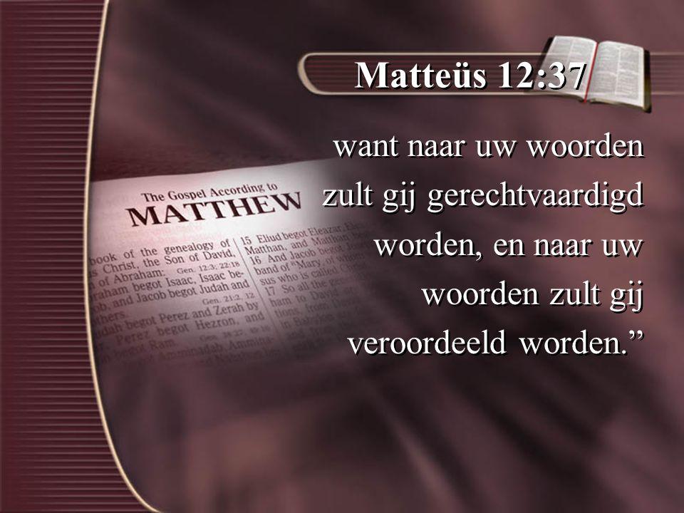 Matteüs 12:37 want naar uw woorden zult gij gerechtvaardigd worden, en naar uw woorden zult gij veroordeeld worden. want naar uw woorden zult gij gerechtvaardigd worden, en naar uw woorden zult gij veroordeeld worden.