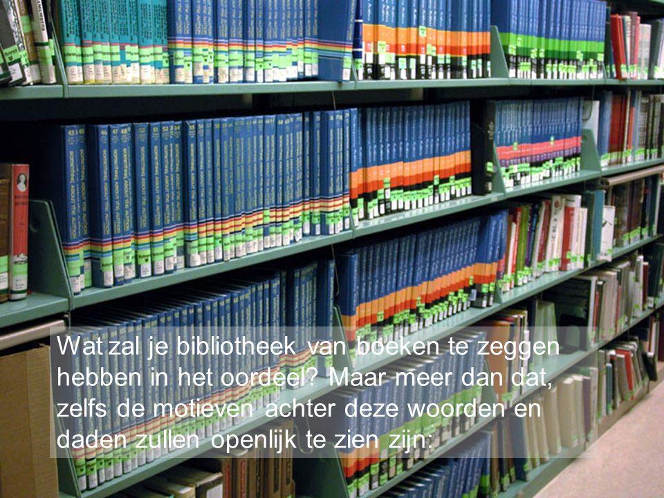 Wat zal je bibliotheek van boeken te zeggen hebben in het oordeel.