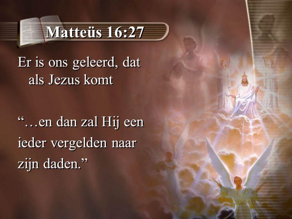 Matteüs 16:27 Er is ons geleerd, dat als Jezus komt …en dan zal Hij een ieder vergelden naar zijn daden. Er is ons geleerd, dat als Jezus komt …en dan zal Hij een ieder vergelden naar zijn daden.