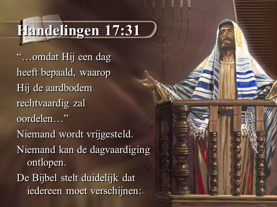 Handelingen 17:31 …omdat Hij een dag heeft bepaald, waarop Hij de aardbodem rechtvaardig zal oordelen… Niemand wordt vrijgesteld.