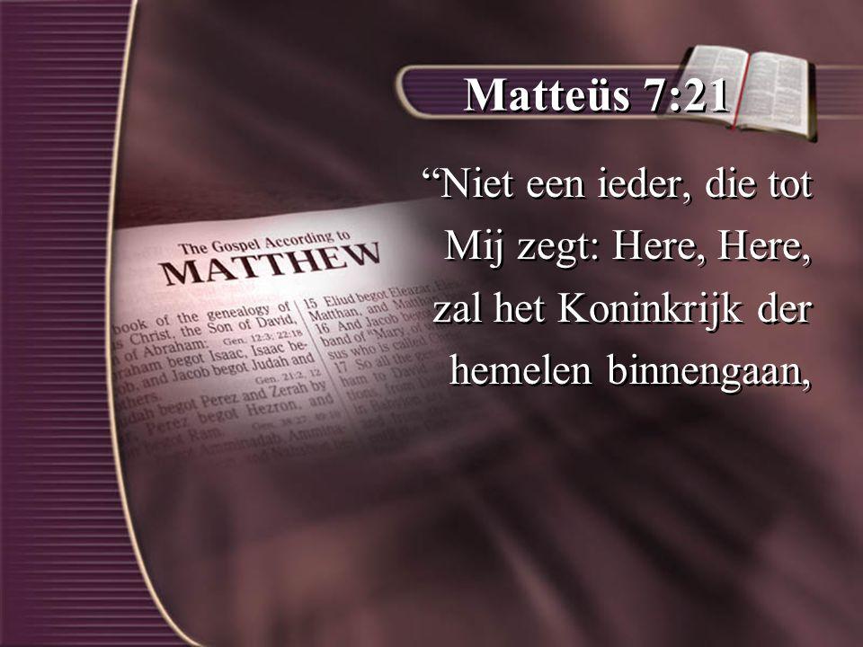 Matteüs 7:21 Niet een ieder, die tot Mij zegt: Here, Here, zal het Koninkrijk der hemelen binnengaan, Niet een ieder, die tot Mij zegt: Here, Here, zal het Koninkrijk der hemelen binnengaan,