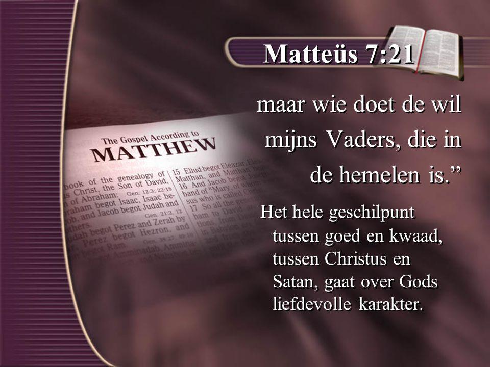 Matteüs 7:21 maar wie doet de wil mijns Vaders, die in de hemelen is. Het hele geschilpunt tussen goed en kwaad, tussen Christus en Satan, gaat over Gods liefdevolle karakter.