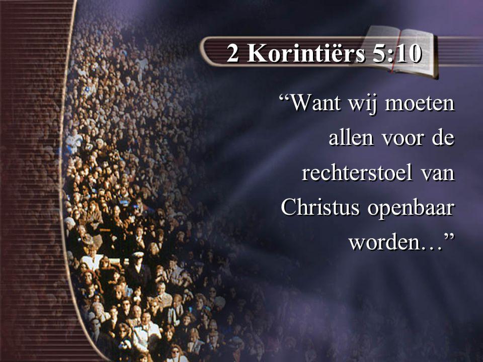 2 Korintiërs 5:10 Want wij moeten allen voor de rechterstoel van Christus openbaar worden… Want wij moeten allen voor de rechterstoel van Christus openbaar worden…