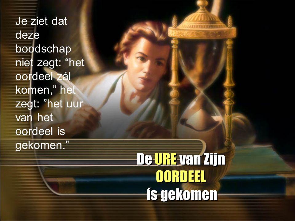 De URE van Zijn OORDEEL ís gekomen Je ziet dat deze boodschap niet zegt: het oordeel zál komen, het zegt: het uur van het oordeel ís gekomen.