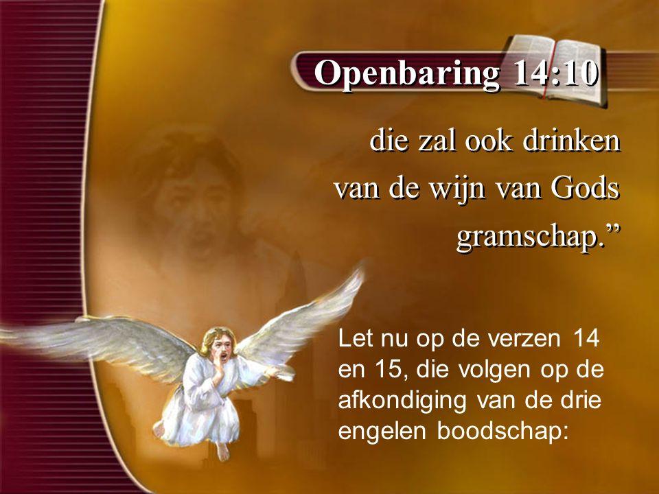 Openbaring 14:10 die zal ook drinken van de wijn van Gods gramschap. die zal ook drinken van de wijn van Gods gramschap. Let nu op de verzen 14 en 15, die volgen op de afkondiging van de drie engelen boodschap: