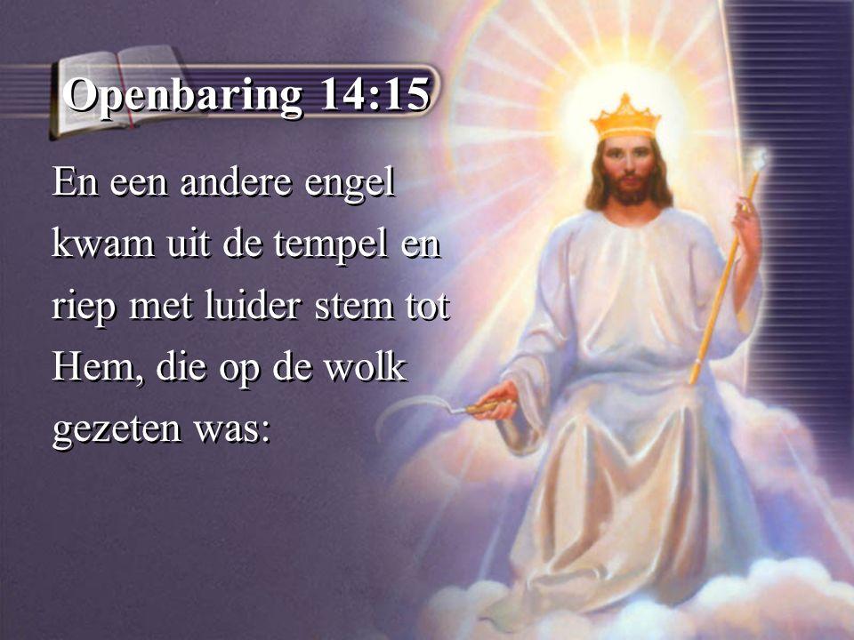 Openbaring 14:15 En een andere engel kwam uit de tempel en riep met luider stem tot Hem, die op de wolk gezeten was: En een andere engel kwam uit de tempel en riep met luider stem tot Hem, die op de wolk gezeten was: