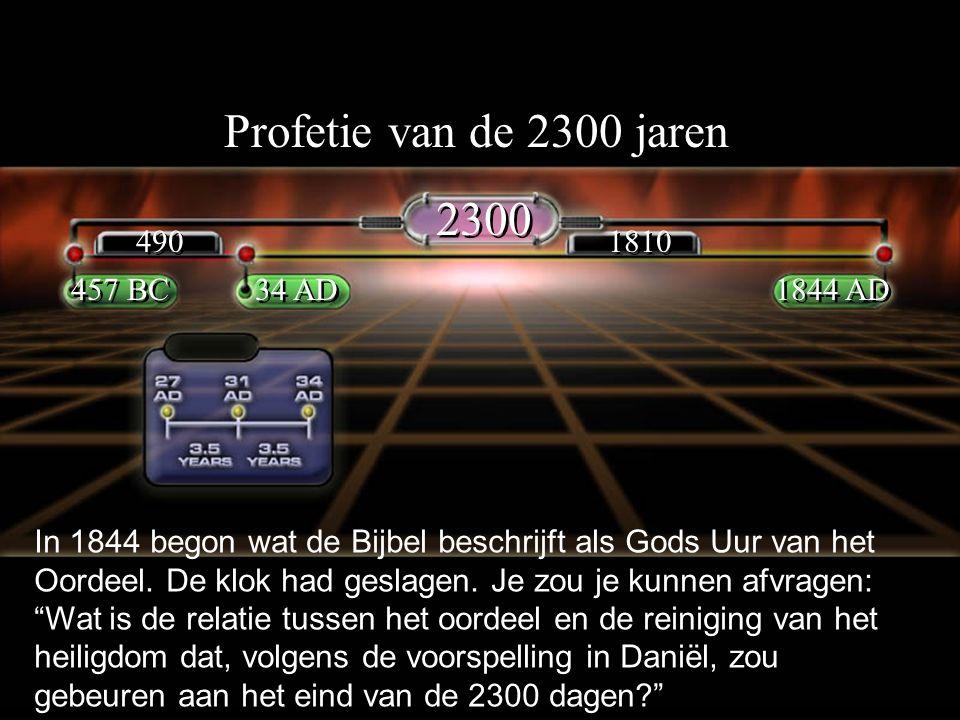Profetie van de 2300 jaren 2300 457 BC 1844 AD 34 AD 490 1810 In 1844 begon wat de Bijbel beschrijft als Gods Uur van het Oordeel.