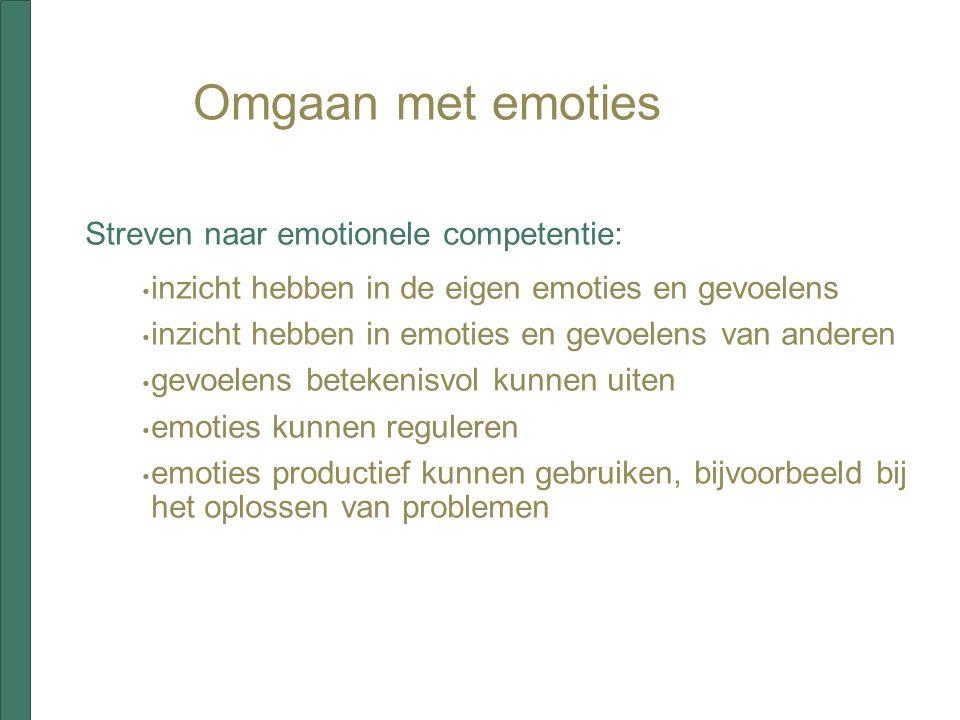 Omgaan met emoties Streven naar emotionele competentie: inzicht hebben in de eigen emoties en gevoelens inzicht hebben in emoties en gevoelens van anderen gevoelens betekenisvol kunnen uiten emoties kunnen reguleren emoties productief kunnen gebruiken, bijvoorbeeld bij het oplossen van problemen