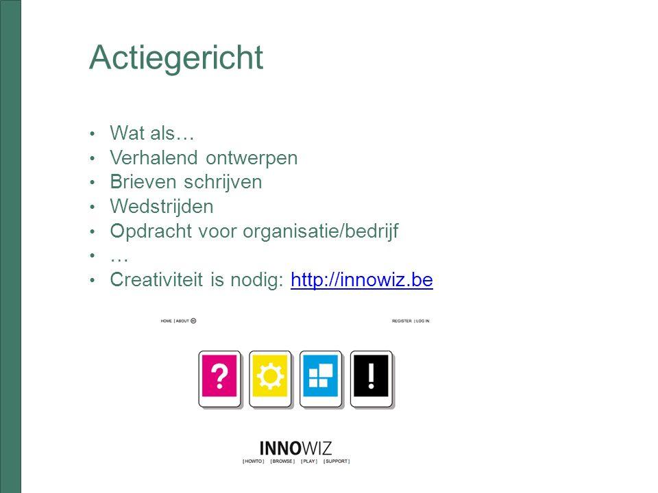 Actiegericht Wat als… Verhalend ontwerpen Brieven schrijven Wedstrijden Opdracht voor organisatie/bedrijf … Creativiteit is nodig: http://innowiz.behttp://innowiz.be
