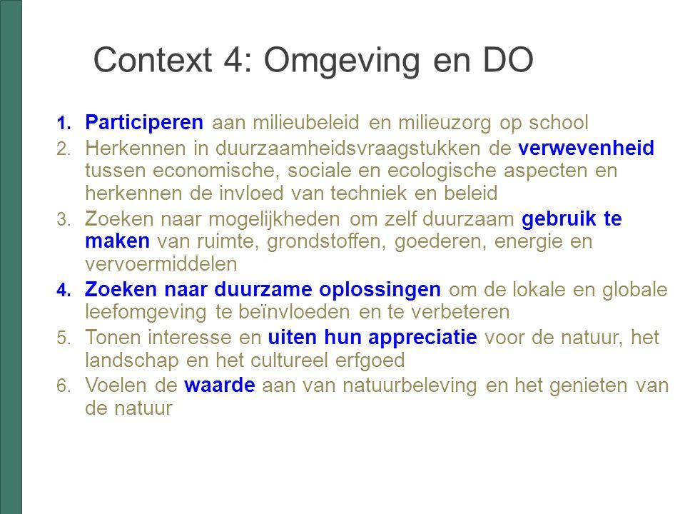 Context 4: Omgeving en DO  Participeren aan milieubeleid en milieuzorg op school  Herkennen in duurzaamheidsvraagstukken de verwevenheid tussen economische, sociale en ecologische aspecten en herkennen de invloed van techniek en beleid  Zoeken naar mogelijkheden om zelf duurzaam gebruik te maken van ruimte, grondstoffen, goederen, energie en vervoermiddelen  Zoeken naar duurzame oplossingen om de lokale en globale leefomgeving te beïnvloeden en te verbeteren  Tonen interesse en uiten hun appreciatie voor de natuur, het landschap en het cultureel erfgoed  Voelen de waarde aan van natuurbeleving en het genieten van de natuur