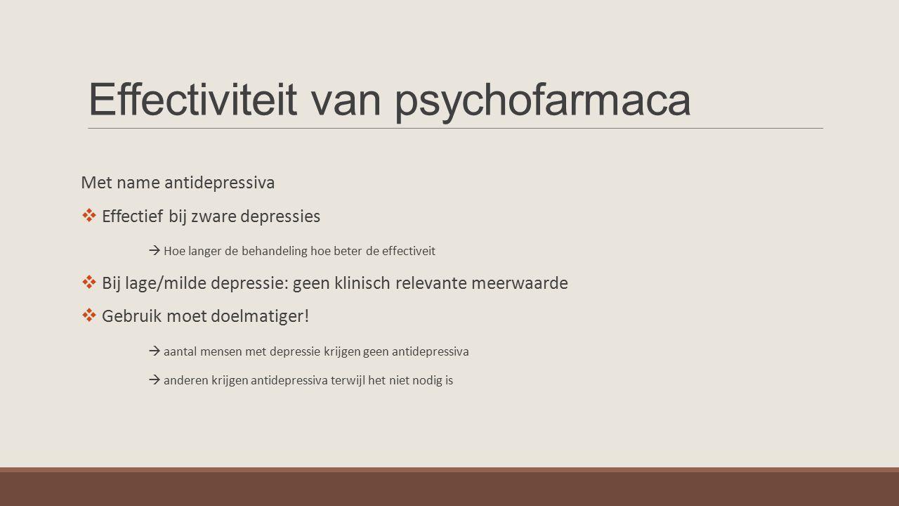 Effectiviteit van psychofarmaca Met name antidepressiva  Effectief bij zware depressies  Hoe langer de behandeling hoe beter de effectiveit  Bij lage/milde depressie: geen klinisch relevante meerwaarde  Gebruik moet doelmatiger.