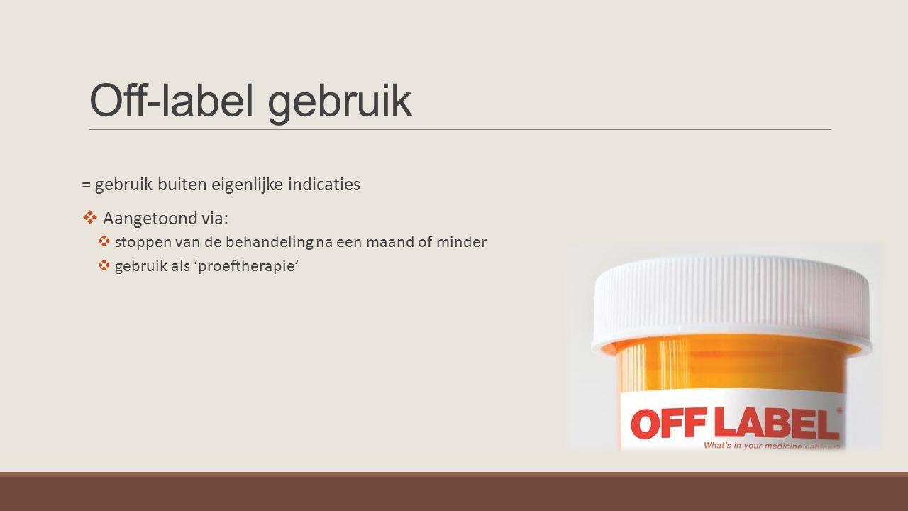 Off-label gebruik = gebruik buiten eigenlijke indicaties  Aangetoond via:  stoppen van de behandeling na een maand of minder  gebruik als 'proefthe