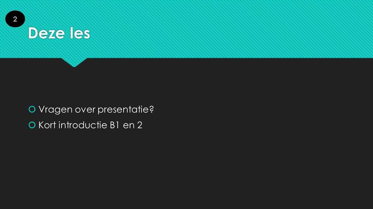 Deze les  Vragen over presentatie?  Kort introductie B1 en 2  Vragen over presentatie?  Kort introductie B1 en 2 2