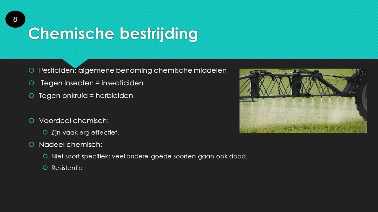 Chemische bestrijding  Pesticiden: algemene benaming chemische middelen  Tegen insecten = insecticiden  Tegen onkruid = herbiciden  Voordeel chemi