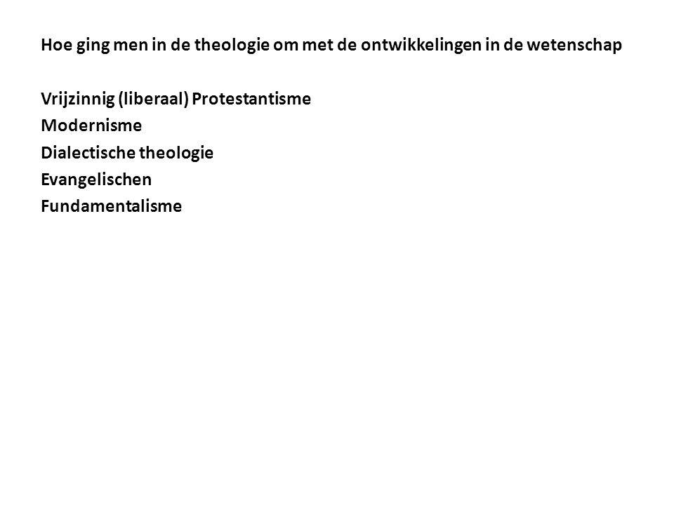 Hoe ging men in de theologie om met de ontwikkelingen in de wetenschap Vrijzinnig (liberaal) Protestantisme Modernisme Dialectische theologie Evangeli