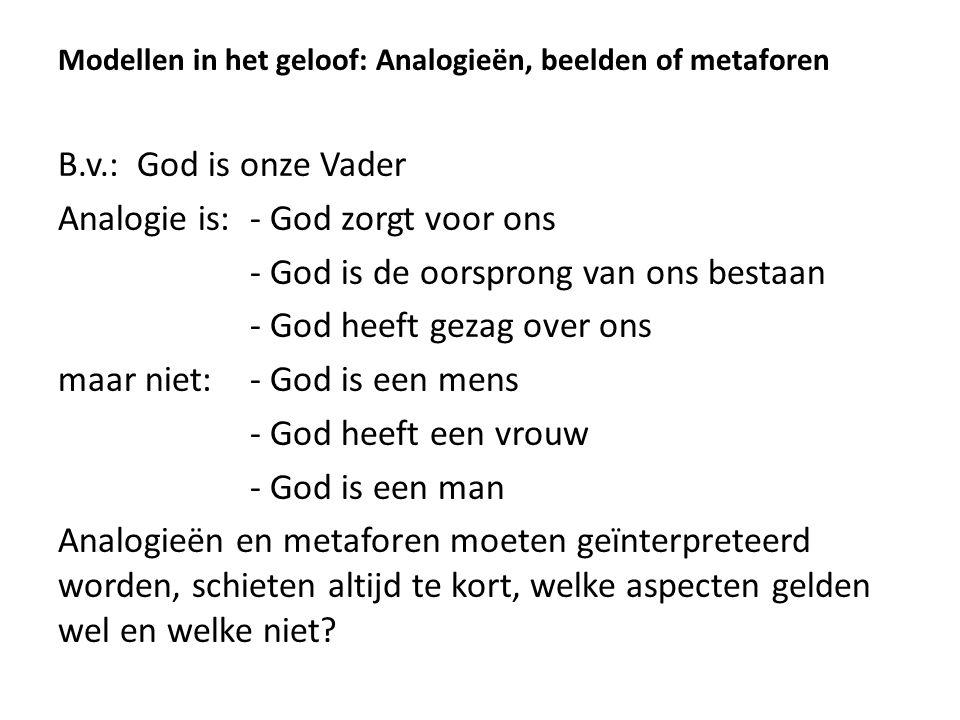 Modellen in het geloof: Analogieën, beelden of metaforen B.v.: God is onze Vader Analogie is:- God zorgt voor ons - God is de oorsprong van ons bestaa