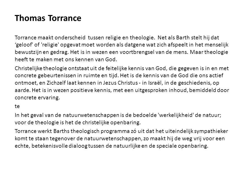 Thomas Torrance Torrance maakt onderscheid tussen religie en theologie. Net als Barth stelt hij dat 'geloof' of 'religie' opgevat moet worden als datg