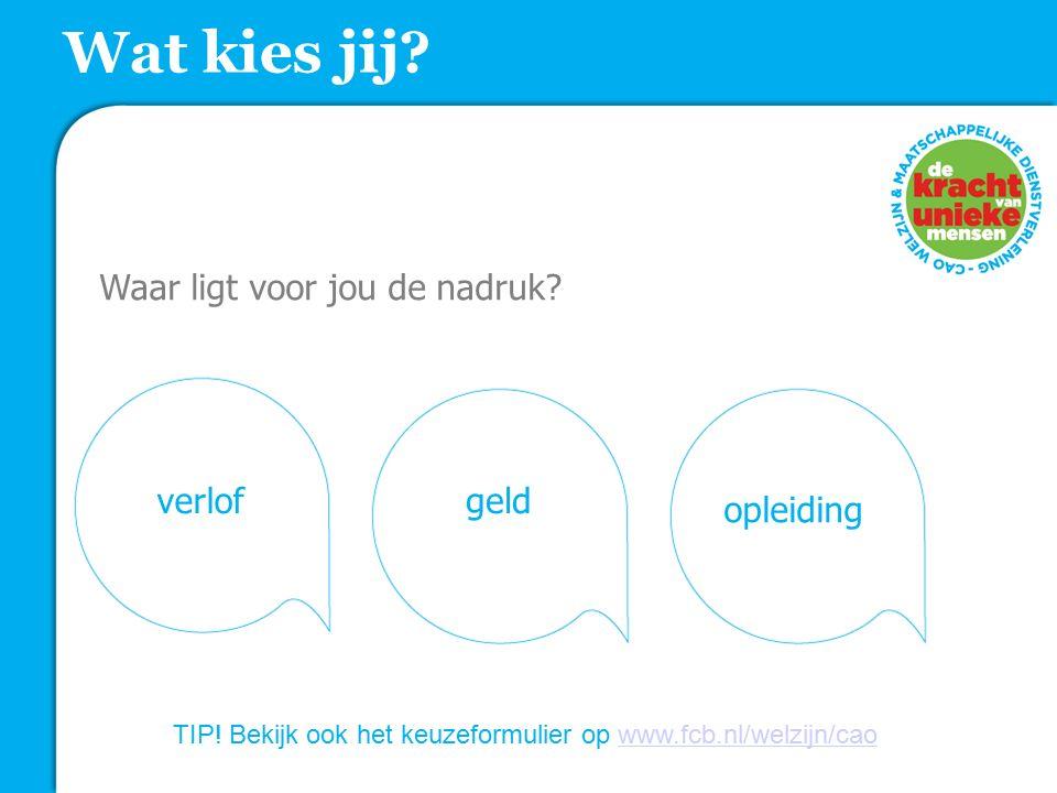 Wat kies jij? Waar ligt voor jou de nadruk? verlofgeld opleiding TIP! Bekijk ook het keuzeformulier op www.fcb.nl/welzijn/caowww.fcb.nl/welzijn/cao