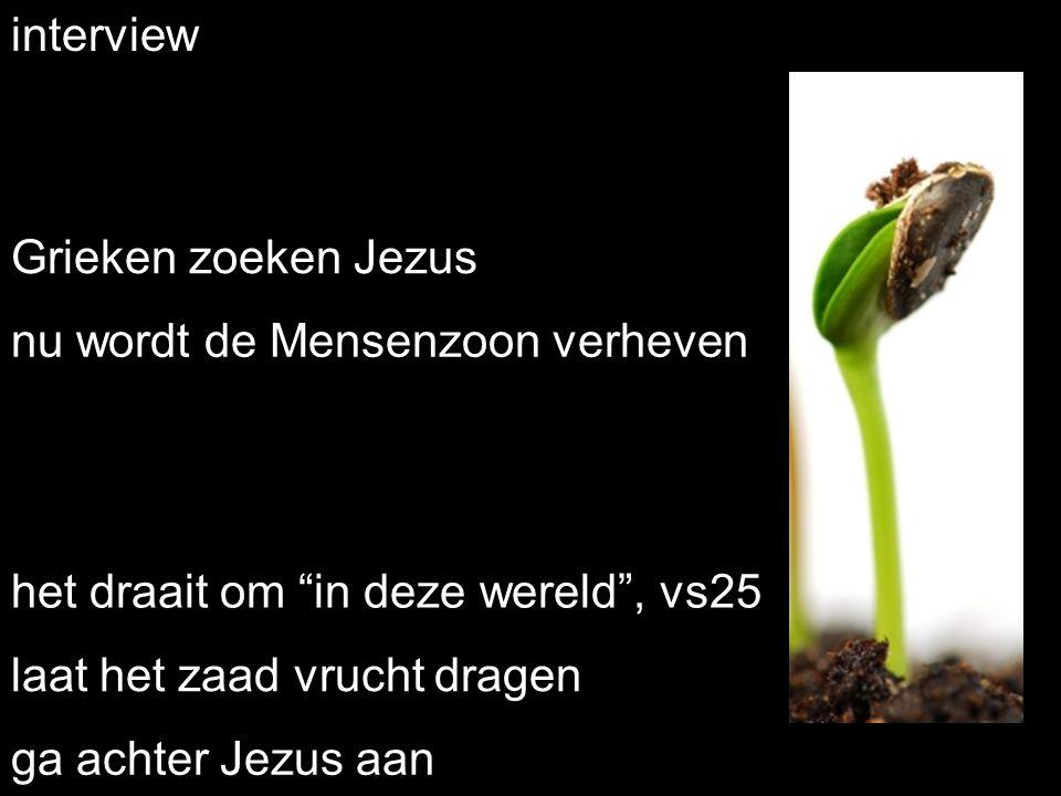 """interview Grieken zoeken Jezus het draait om """"in deze wereld"""", vs25 laat het zaad vrucht dragen ga achter Jezus aan nu wordt de Mensenzoon verheven"""