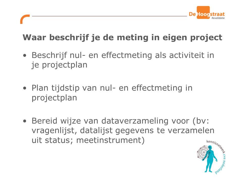 Waar beschrijf je de meting in eigen project Beschrijf nul- en effectmeting als activiteit in je projectplan Plan tijdstip van nul- en effectmeting in