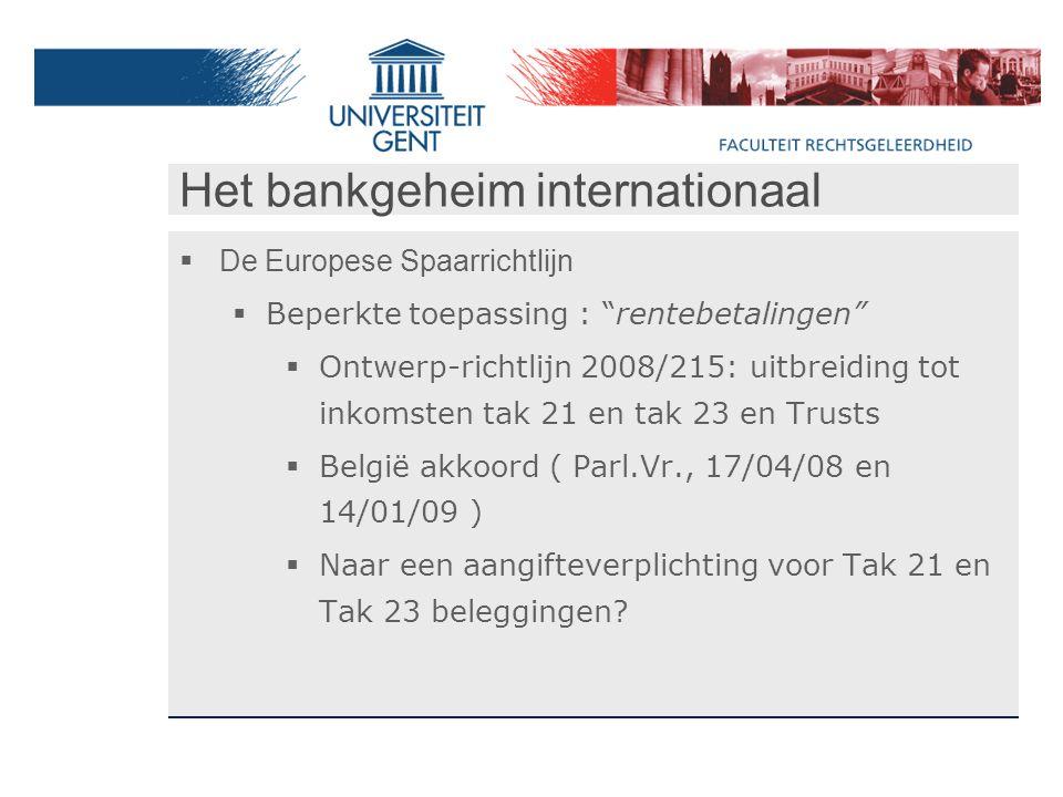 Het bankgeheim internationaal  De Europese Spaarrichtlijn  Beperkte toepassing : rentebetalingen  Ontwerp-richtlijn 2008/215: uitbreiding tot inkomsten tak 21 en tak 23 en Trusts  België akkoord ( Parl.Vr., 17/04/08 en 14/01/09 )  Naar een aangifteverplichting voor Tak 21 en Tak 23 beleggingen?