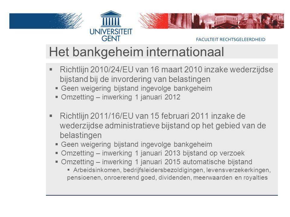 Het bankgeheim internationaal  Richtlijn 2010/24/EU van 16 maart 2010 inzake wederzijdse bijstand bij de invordering van belastingen  Geen weigering bijstand ingevolge bankgeheim  Omzetting – inwerking 1 januari 2012  Richtlijn 2011/16/EU van 15 februari 2011 inzake de wederzijdse administratieve bijstand op het gebied van de belastingen  Geen weigering bijstand ingevolge bankgeheim  Omzetting – inwerking 1 januari 2013 bijstand op verzoek  Omzetting – inwerking 1 januari 2015 automatische bijstand  Arbeidsinkomen, bedrijfsleidersbezoldigingen, levensverzekerkingen, pensioenen, onroererend goed, dividenden, meerwaarden en royalties