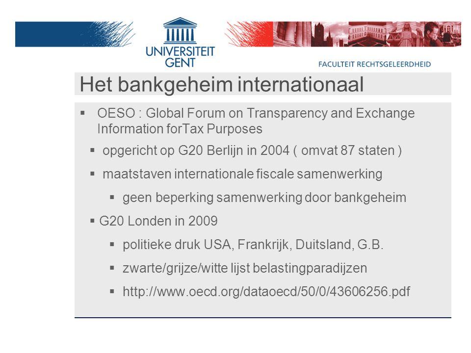 Het bankgeheim internationaal  OESO : Global Forum on Transparency and Exchange Information forTax Purposes  opgericht op G20 Berlijn in 2004 ( omvat 87 staten )  maatstaven internationale fiscale samenwerking  geen beperking samenwerking door bankgeheim  G20 Londen in 2009  politieke druk USA, Frankrijk, Duitsland, G.B.