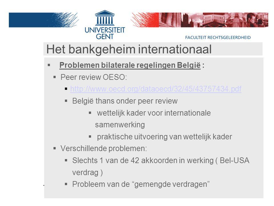 Het bankgeheim internationaal  Problemen bilaterale regelingen België :  Peer review OESO:  http://www.oecd.org/dataoecd/32/45/43757434.pdf http://www.oecd.org/dataoecd/32/45/43757434.pdf  België thans onder peer review  wettelijk kader voor internationale samenwerking  praktische uitvoering van wettelijk kader  Verschillende problemen:  Slechts 1 van de 42 akkoorden in werking ( Bel-USA verdrag )  Probleem van de gemengde verdragen