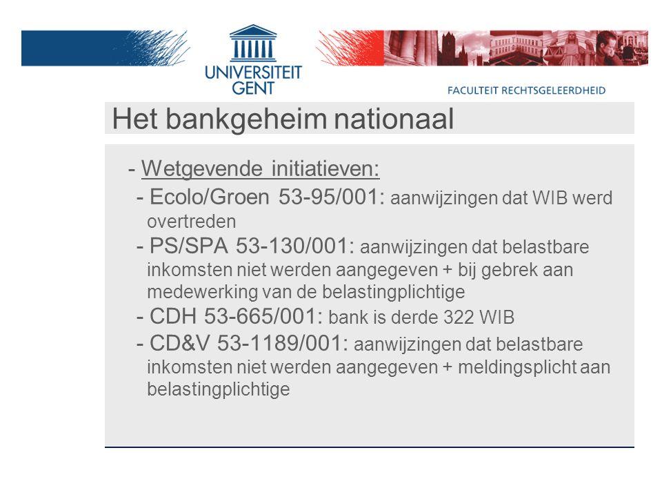 Het bankgeheim nationaal - Wetgevende initiatieven: - Ecolo/Groen 53-95/001: aanwijzingen dat WIB werd overtreden - PS/SPA 53-130/001: aanwijzingen dat belastbare inkomsten niet werden aangegeven + bij gebrek aan medewerking van de belastingplichtige - CDH 53-665/001: bank is derde 322 WIB - CD&V 53-1189/001: aanwijzingen dat belastbare inkomsten niet werden aangegeven + meldingsplicht aan belastingplichtige