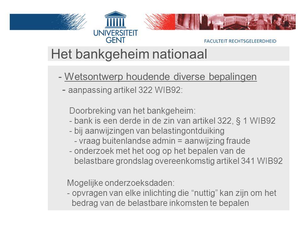 Het bankgeheim nationaal - Wetsontwerp houdende diverse bepalingen - aanpassing artikel 322 WIB92: Doorbreking van het bankgeheim: - bank is een derde in de zin van artikel 322, § 1 WIB92 - bij aanwijzingen van belastingontduiking - vraag buitenlandse admin = aanwijzing fraude - onderzoek met het oog op het bepalen van de belastbare grondslag overeenkomstig artikel 341 WIB92 Mogelijke onderzoeksdaden: - opvragen van elke inlichting die nuttig kan zijn om het bedrag van de belastbare inkomsten te bepalen
