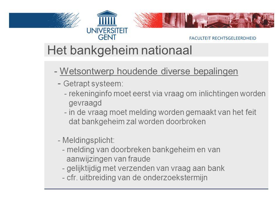 Het bankgeheim nationaal - Wetsontwerp houdende diverse bepalingen - Getrapt systeem: - rekeninginfo moet eerst via vraag om inlichtingen worden gevraagd - in de vraag moet melding worden gemaakt van het feit dat bankgeheim zal worden doorbroken - Meldingsplicht: - melding van doorbreken bankgeheim en van aanwijzingen van fraude - gelijktijdig met verzenden van vraag aan bank - cfr.