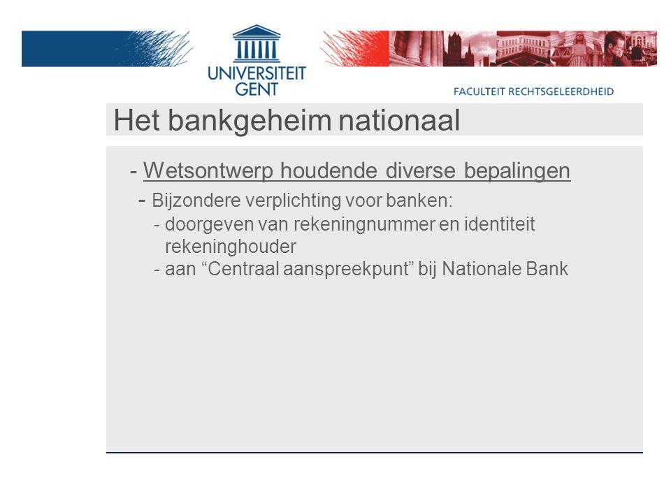 Het bankgeheim nationaal - Wetsontwerp houdende diverse bepalingen - Bijzondere verplichting voor banken: - doorgeven van rekeningnummer en identiteit rekeninghouder - aan Centraal aanspreekpunt bij Nationale Bank