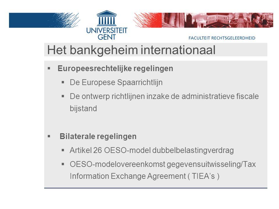 Het bankgeheim internationaal  Europeesrechtelijke regelingen  De Europese Spaarrichtlijn  De ontwerp richtlijnen inzake de administratieve fiscale bijstand  Bilaterale regelingen  Artikel 26 OESO-model dubbelbelastingverdrag  OESO-modelovereenkomst gegevensuitwisseling/Tax Information Exchange Agreement ( TIEA's )