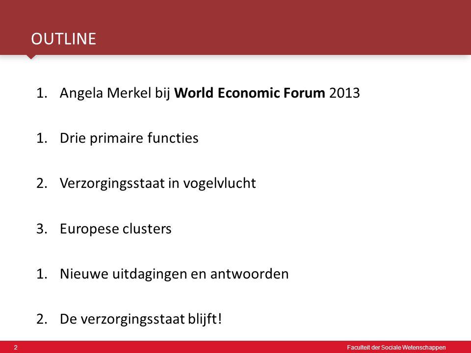 2 Faculteit der Sociale Wetenschappen OUTLINE 1.Angela Merkel bij World Economic Forum 2013 1.Drie primaire functies 2.Verzorgingsstaat in vogelvlucht 3.Europese clusters 1.Nieuwe uitdagingen en antwoorden 2.De verzorgingsstaat blijft!