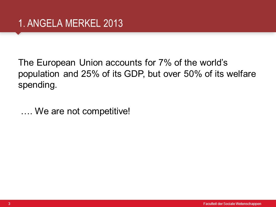 3 Faculteit der Sociale Wetenschappen 1. ANGELA MERKEL 2013 The European Union accounts for 7% of the world's population and 25% of its GDP, but over