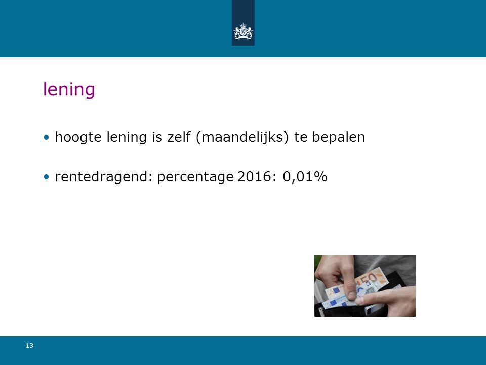 13 lening hoogte lening is zelf (maandelijks) te bepalen rentedragend: percentage 2016: 0,01%