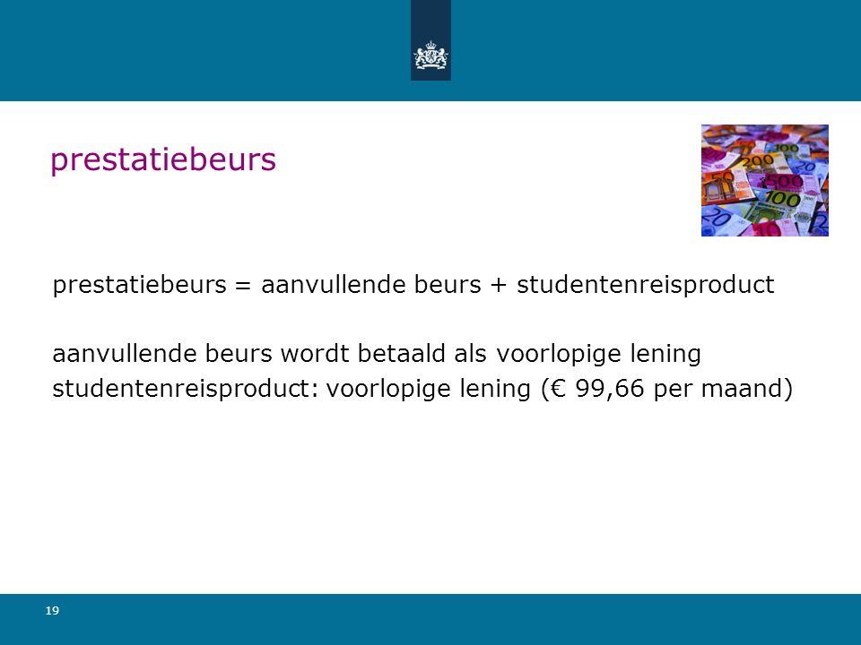 19 prestatiebeurs prestatiebeurs = aanvullende beurs + studentenreisproduct aanvullende beurs wordt betaald als voorlopige lening studentenreisproduct: voorlopige lening (€ 99,66 per maand)