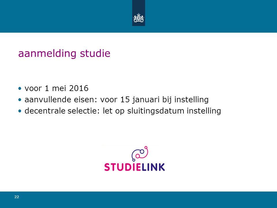 22 aanmelding studie voor 1 mei 2016 aanvullende eisen: voor 15 januari bij instelling decentrale selectie: let op sluitingsdatum instelling