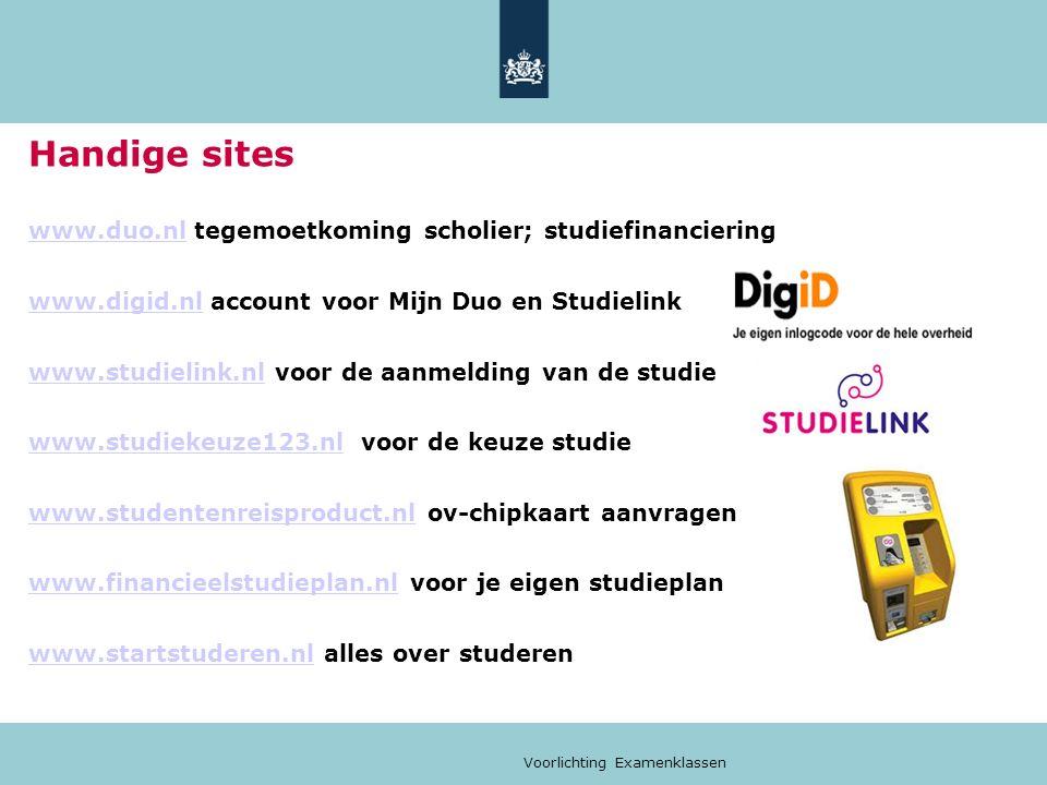 Voorlichting Examenklassen Handige sites www.duo.nlwww.duo.nl tegemoetkoming scholier; studiefinanciering www.digid.nlwww.digid.nl account voor Mijn Duo en Studielink www.studielink.nlwww.studielink.nl voor de aanmelding van de studie www.studiekeuze123.nlwww.studiekeuze123.nl voor de keuze studie www.studentenreisproduct.nlwww.studentenreisproduct.nl ov-chipkaart aanvragen www.financieelstudieplan.nlwww.financieelstudieplan.nl voor je eigen studieplan www.startstuderen.nlwww.startstuderen.nl alles over studeren