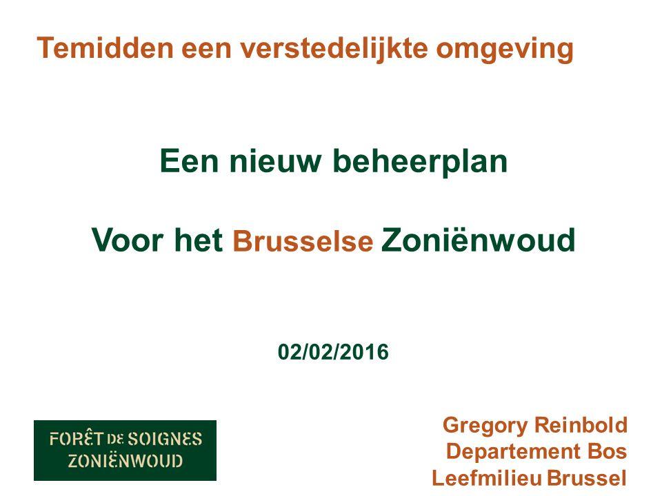 Temidden een verstedelijkte omgeving Een nieuw beheerplan Voor het Brusselse Zoniënwoud 02/02/2016 Gregory Reinbold Departement Bos Leefmilieu Brussel