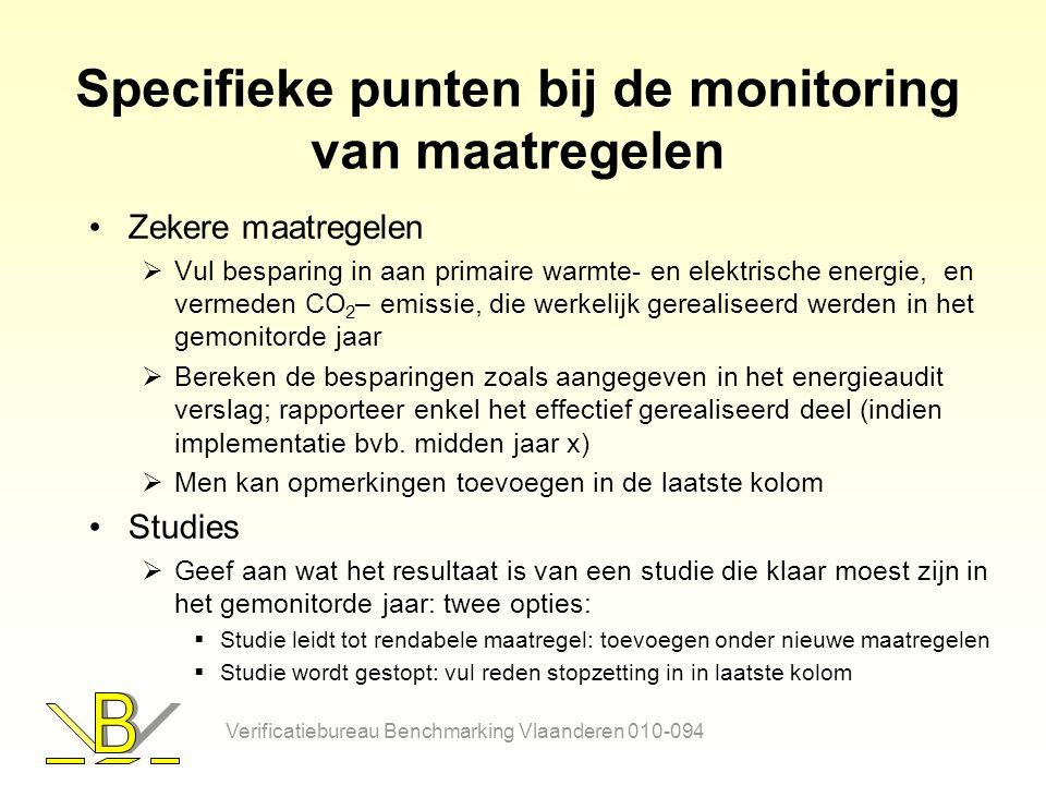 Specifieke punten bij de monitoring van maatregelen Zekere maatregelen  Vul besparing in aan primaire warmte- en elektrische energie, en vermeden CO 2 – emissie, die werkelijk gerealiseerd werden in het gemonitorde jaar  Bereken de besparingen zoals aangegeven in het energieaudit verslag; rapporteer enkel het effectief gerealiseerd deel (indien implementatie bvb.
