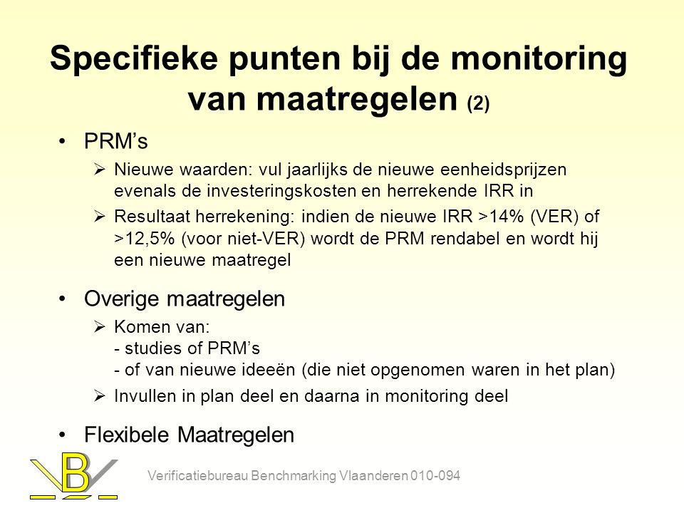 Specifieke punten bij de monitoring van maatregelen (2) PRM's  Nieuwe waarden: vul jaarlijks de nieuwe eenheidsprijzen evenals de investeringskosten en herrekende IRR in  Resultaat herrekening: indien de nieuwe IRR >14% (VER) of >12,5% (voor niet-VER) wordt de PRM rendabel en wordt hij een nieuwe maatregel Overige maatregelen  Komen van: - studies of PRM's - of van nieuwe ideeën (die niet opgenomen waren in het plan)  Invullen in plan deel en daarna in monitoring deel Flexibele Maatregelen Verificatiebureau Benchmarking Vlaanderen 010-094