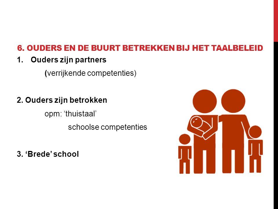 6. OUDERS EN DE BUURT BETREKKEN BIJ HET TAALBELEID 1.Ouders zijn partners (verrijkende competenties) 2. Ouders zijn betrokken opm: 'thuistaal' schools