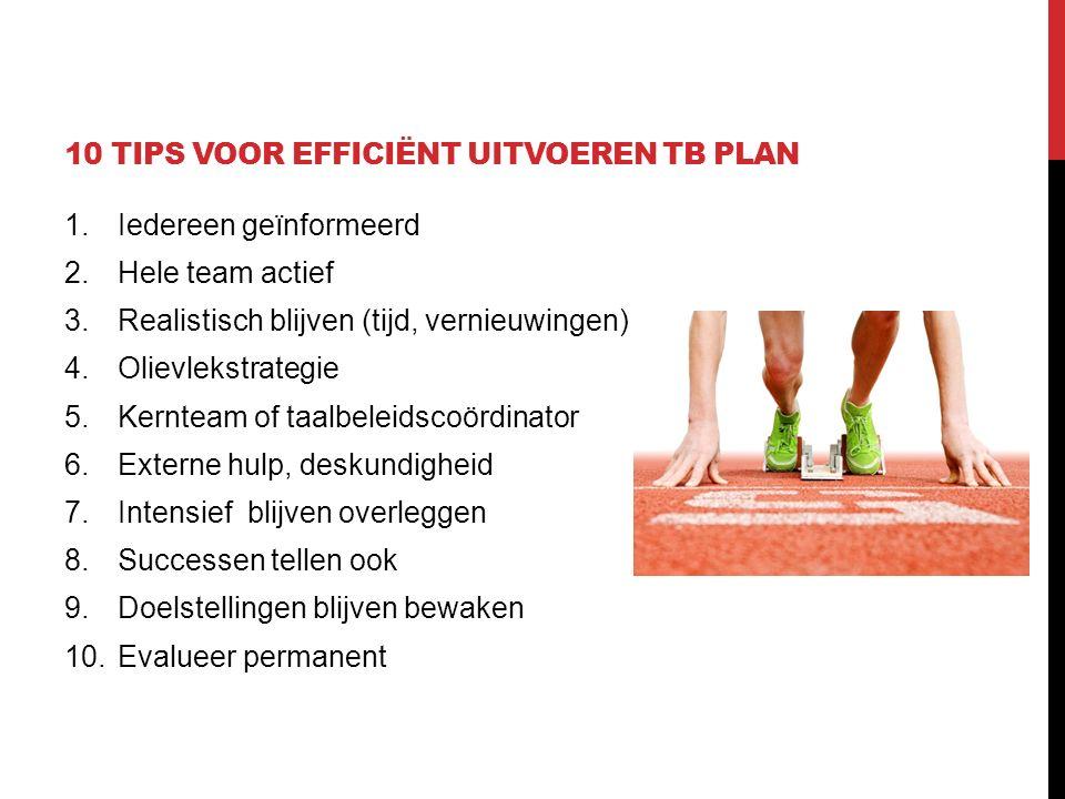 10 TIPS VOOR EFFICIËNT UITVOEREN TB PLAN 1.Iedereen geïnformeerd 2.Hele team actief 3.Realistisch blijven (tijd, vernieuwingen) 4.Olievlekstrategie 5.