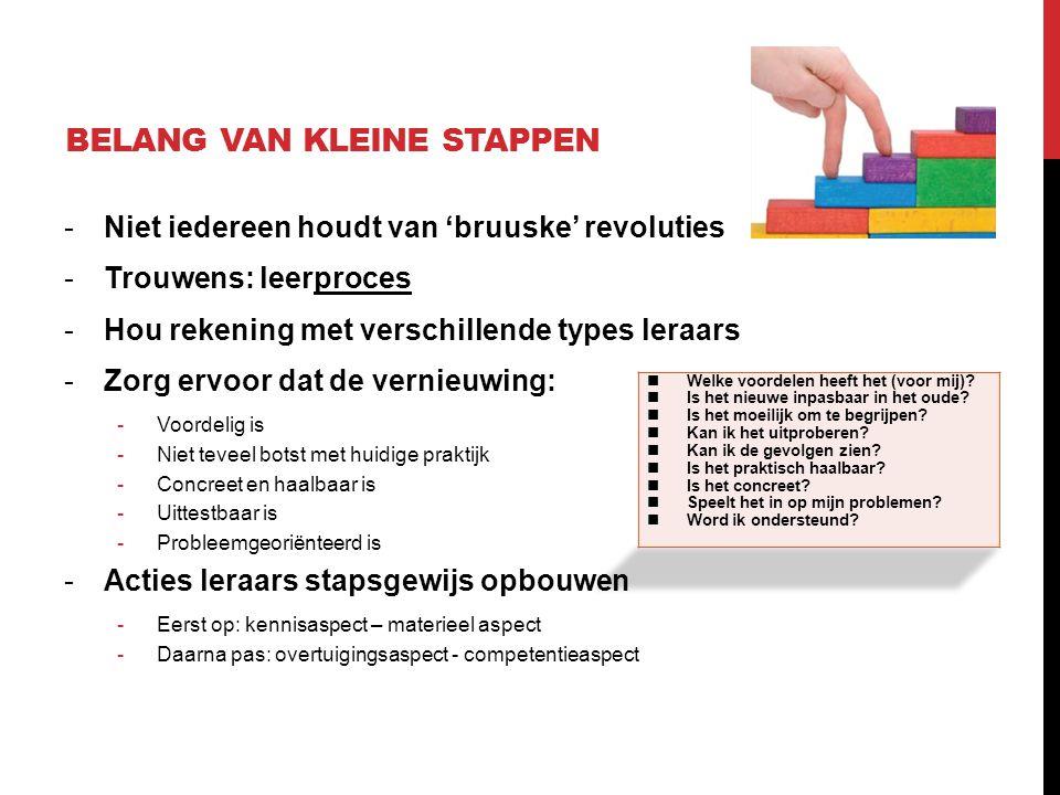 BELANG VAN KLEINE STAPPEN -Niet iedereen houdt van 'bruuske' revoluties -Trouwens: leerproces -Hou rekening met verschillende types leraars -Zorg ervo
