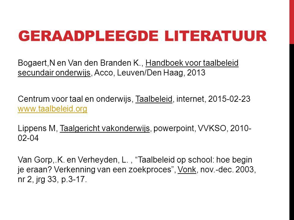 GERAADPLEEGDE LITERATUUR Bogaert,N en Van den Branden K., Handboek voor taalbeleid secundair onderwijs, Acco, Leuven/Den Haag, 2013 Centrum voor taal