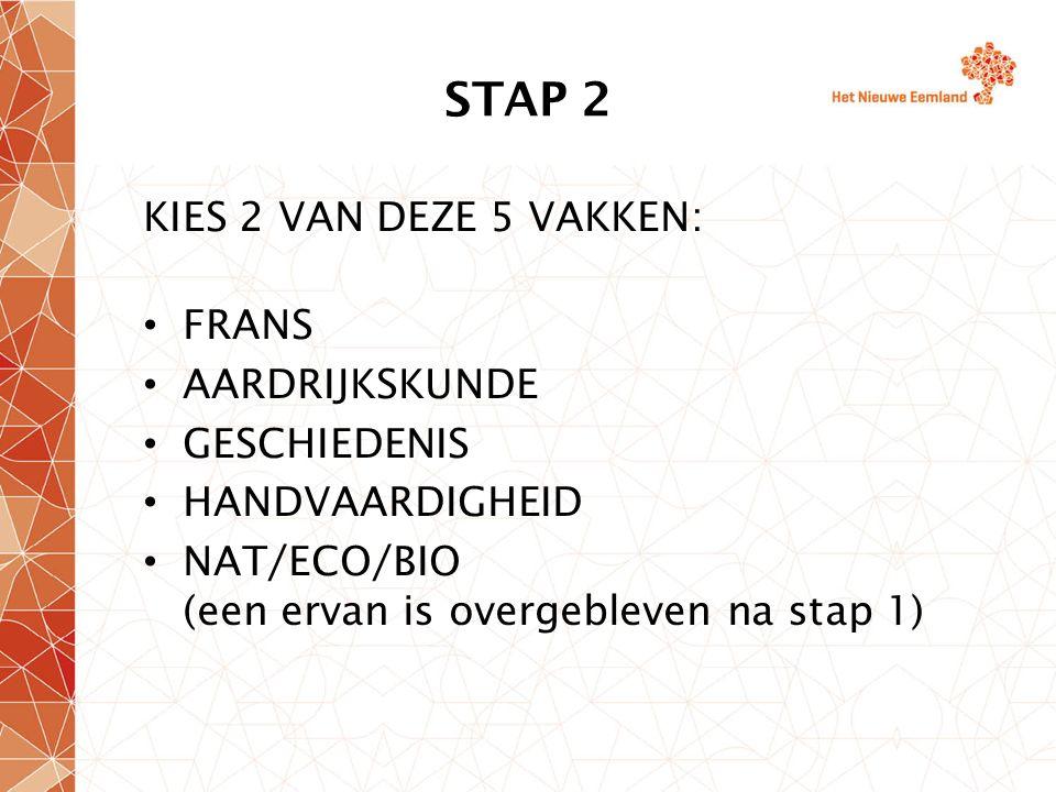 STAP 2 KIES 2 VAN DEZE 5 VAKKEN: FRANS AARDRIJKSKUNDE GESCHIEDENIS HANDVAARDIGHEID NAT/ECO/BIO (een ervan is overgebleven na stap 1)